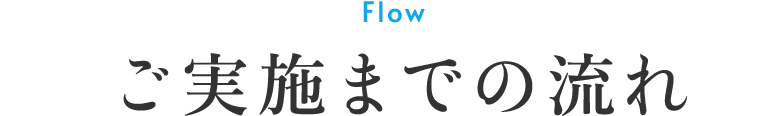 Flow ご実施までの流れ